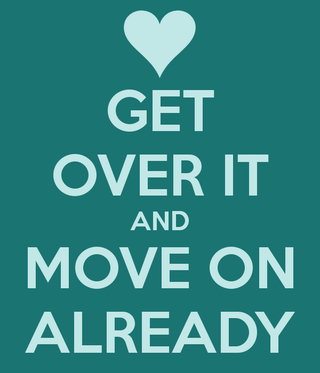 Get-over-it-and-move-on-already